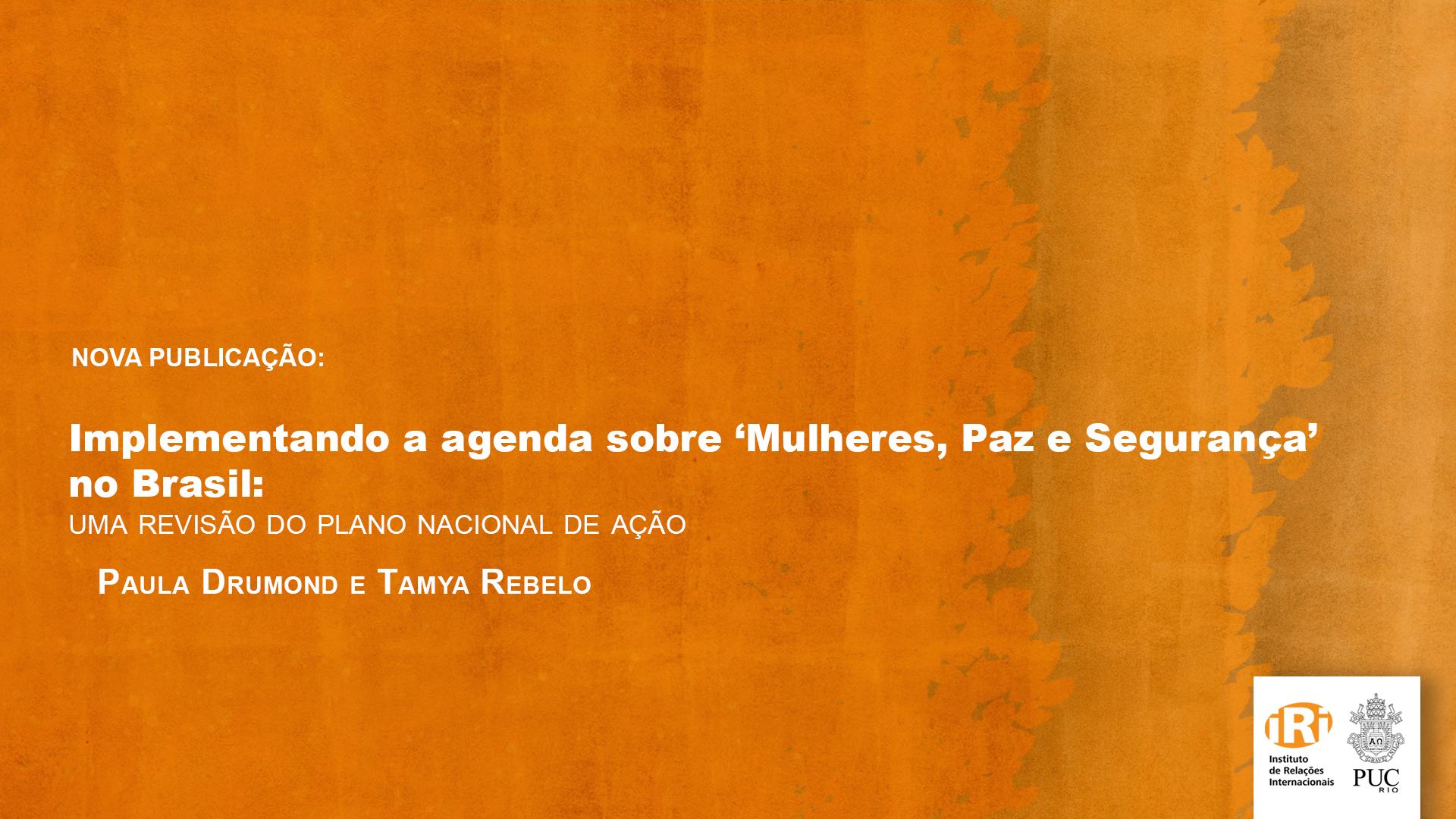Implementando a agenda sobre 'Mulheres, Paz e Segurança' no Brasil: uma revisão do Plano Nacional de Ação