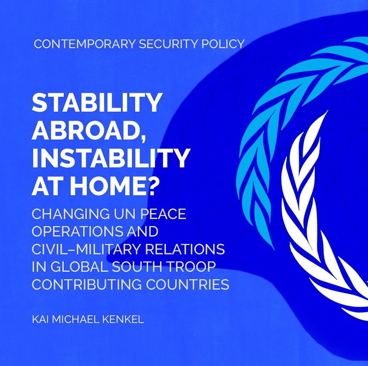 Stability abroad, instability at home? Changing UN peace operations and civil-military relations in Global South troop contributing countries