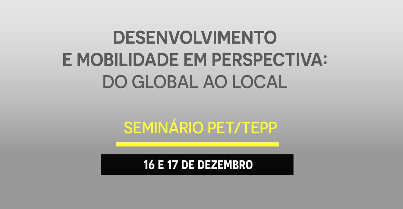 """Seminário PET/TEPP 2019.2: """"Desenvolvimento e Mobilidade em Perspectiva: do Global ao Local"""""""